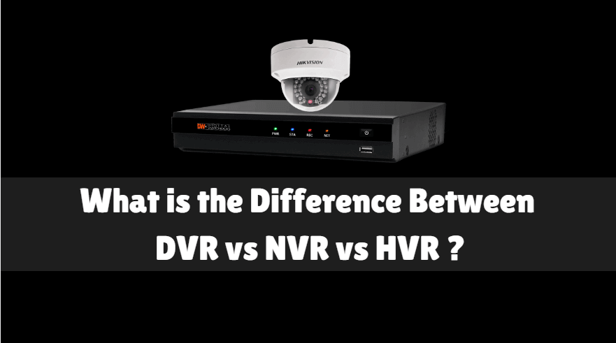 What Is The Difference Between DVR vs NVR vs HVR